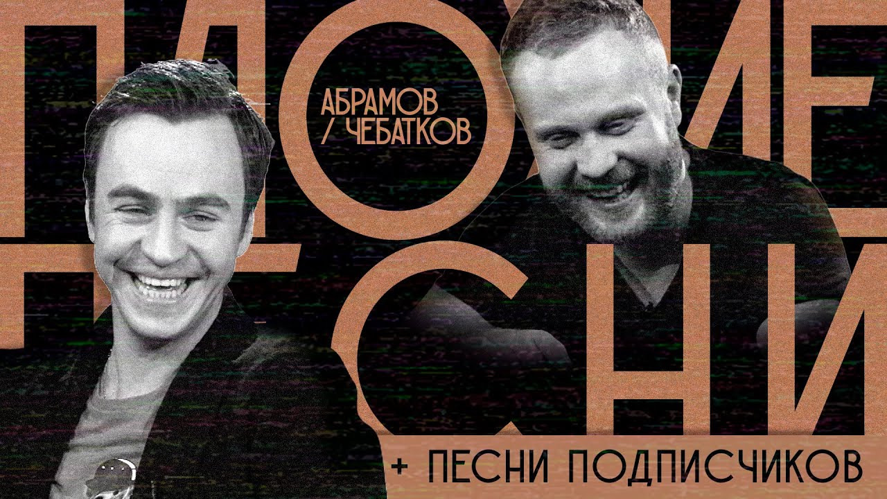 ПЛОХИЕ ПЕСНИ — s01e19 — АБРАМОВ / ЧЕБАТКОВ + песни отподписчиков